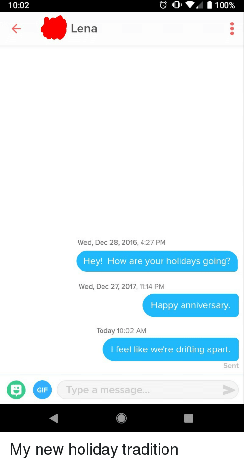 Gif, Happy, and Happy Anniversary: 10:02  Lena  Wed, Dec 28, 2016, 4:27 PM  Hey! How are your holidays going?  Wed, Dec 27, 2017, 11:14 PM  Happy anniversary  Today 10:02 AM  I feel like we're drifting apart.  Sent  GIF  Type a message... My new holiday tradition