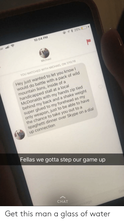 McDonalds, Chat, and Game: 10:04 PM  Michael  YOU MATCHED WITH MICHAEL ON 7/10/18  Hey just wanted to let you know I  a do  would do battle with a pack of wild  mountain lions, inside of a  handicapped stall at a local  McDonalds with my hands zip tied  behind my back and a shake weight  super glued to my forehead as my  only weapon, just to be able to have  the chance to take you out to a  spaghetti dinner over Skype on a dial  up connection  Fellas we gotta step our game up  CHAT Get this man a glass of water