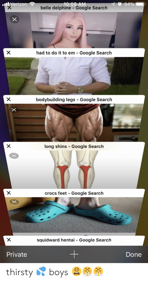 Crocs, Google, and Hentai: 10:08 AM  belle delphine - Google Search  94%  nVerizon  X  had to do it to em Google Search  bodybuilding legs Google Search  X  -  X  long shins Google Search  crocs feet Google Search  X  -  X  squidward hentai  Google Search  -  Private  Done thirsty 💦 boys 😩😤😤