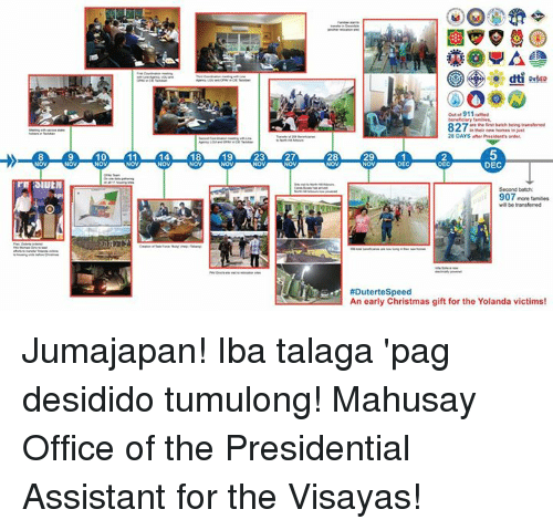 Duterte: 10  11  18  19  23  27  28  DepED  out 911 amed  intheir new in  28 DAYS wherPresident's lender,  29  DEC  Second batch  907  more familes  will be transferred  #Duterte Speed  An early Christmas gift for the Yolanda victims! Jumajapan! Iba talaga 'pag desidido tumulong! Mahusay Office of the Presidential Assistant for the Visayas!