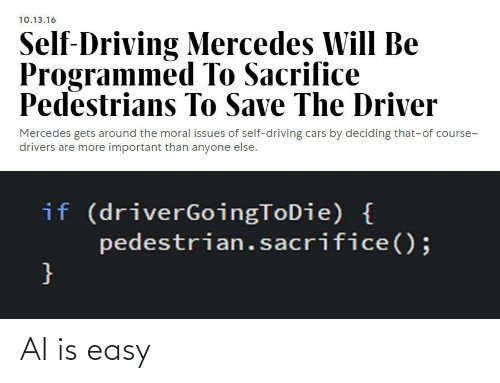 of course: 10.13.16  Self-Driving Mercedes Will Be  Programmed To Sacrifice  Pedestrians To Save The Driver  Mercedes gets around the moral issues of self-driving cars by deciding that-of course-  drivers are more important than anyone else.  if (driverGoingToDie) {  pedestrian.sacrifice();  } AI is easy