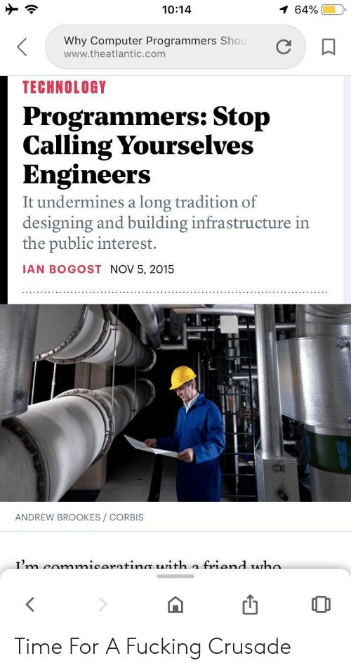 infrastructure: 10:14  1 64%  Why Computer Programmers Shou  www.theatlantic.com  TECHNOLOGY  Programmers: Stop  Calling Yourselves  Engineers  It undermines a long tradition of  designing and building infrastructure in  the public interest.  IAN BOGOST NOV 5, 2015  ANDREW BROOKES/ CORBIS  Tm comnmicaratinmr TATith a friand Aha Time For A Fucking Crusade