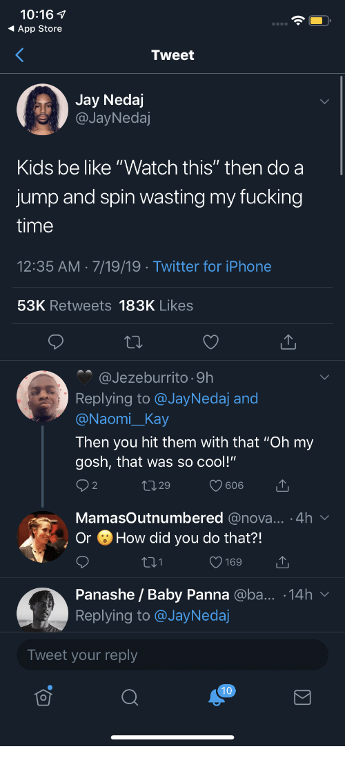 "Be Like, Fucking, and Iphone: 10:16  App Store  Tweet  Jay Nedaj  @JayNedaj  Kids be like ""Watch this"" then do a  jump and spin wasting my fucking  time  12:35 AM 7/19/19 Twitter for iPhone  53K Retweets 183K Likes  @Jezeburrito 9h  Replying to @JayNedaj and  @Naomi_Kay  Then you hit them with that ""Oh my  gosh, that was so cool!""  2 2  L1 29  606  MamasOutnumbered @nova... .4h  How did you do that?!  Or  169  Panashe / Baby Panna @ba... .14h  Replying to @JayNedaj  Tweet your reply  10"