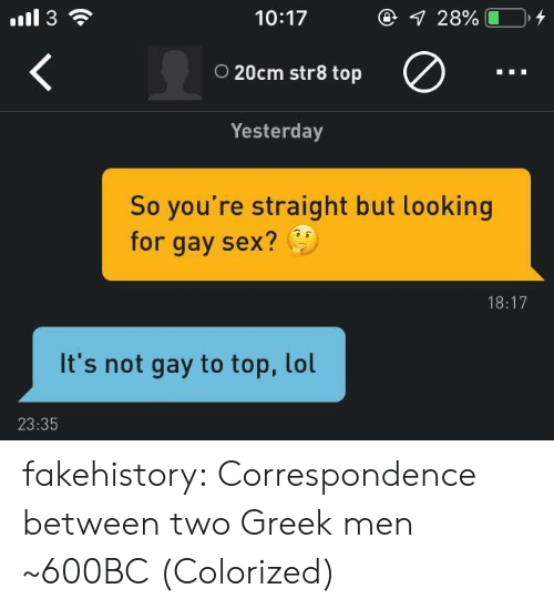Colorized: 10:17  o 20cm str8 top  Yesterday  So you're straight but looking  for gay sex?  18:17  It's not gay to top, lol  23:35 fakehistory: Correspondence between two Greek men ~600BC (Colorized)