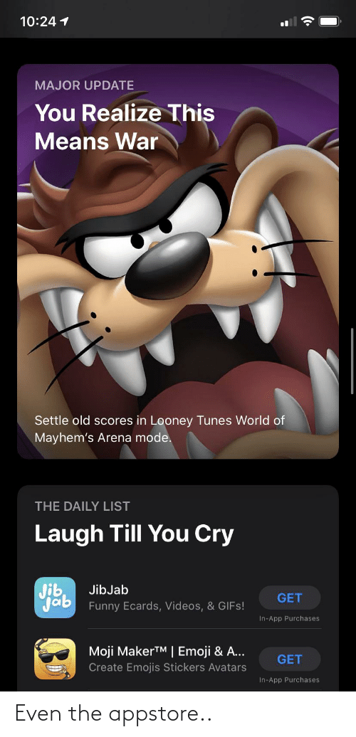 Laugh Till: 10:24 1  MAJOR UPDATE  You Realize This  Means War  Settle old scores in Looney Tunes World of  Mayhem's Arena mode.  THE DAILY LIST  Laugh Till You Cry  Jib  Jab Funny Ecards, Videos, & GIFS!  JibJab  GET  In-App Purchases  Moji MakerTM | Emoji & A...  GET  Create Emojis Stickers Avatars  In-App Purchases Even the appstore..