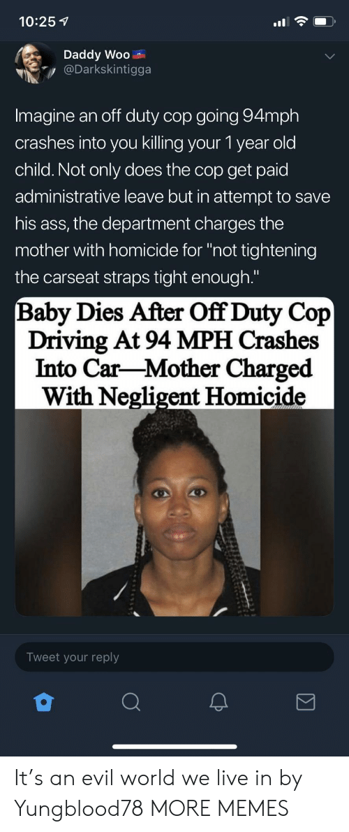 """Ass, Dank, and Driving: 10:25 1  Daddy Woo  Darkskintigga  Imagine an off duty cop going 94mph  crashes into you killing your 1 year old  child. Not only does the cop get paid  administrative leave but in attempt to savee  his ass, the department charges the  mother with homicide for """"not tightening  the carseat straps tight enough.""""  Baby Dies After Off Duty Cop  Driving At 94 MPH Crashes  Into Car-Mother Charged  With Negligent Homicide  Tweet your reply It's an evil world we live in by Yungblood78 MORE MEMES"""