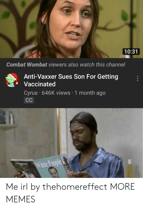 cyrus: 10:31  Combat Wombat viewers also watch this channel  Anti-Vaxxer Sues Son For Getting  Vaccinated  Cyrus 646K views 1 month ago Me irl by thehomereffect MORE MEMES
