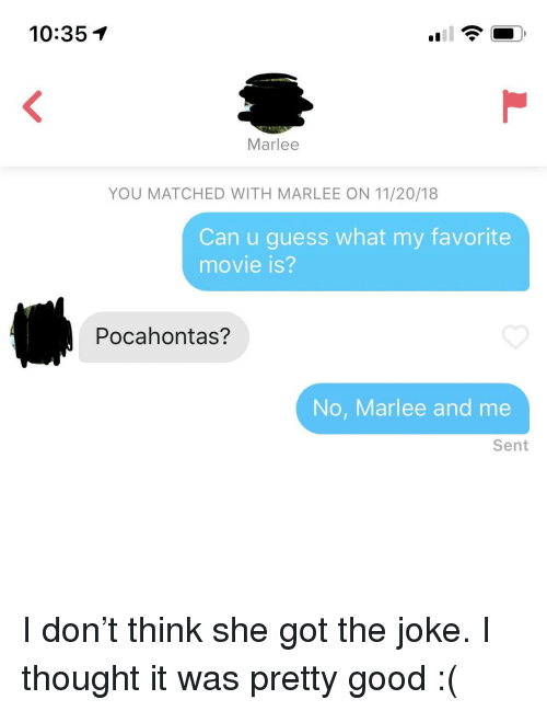 Pocahontas: 10:351  Marlee  YOU MATCHED WITH MARLEE ON 11/20/18  Can u guess what my favorite  movie is?  Pocahontas?  No, Marlee and me  Sent I don't think she got the joke. I thought it was pretty good :(