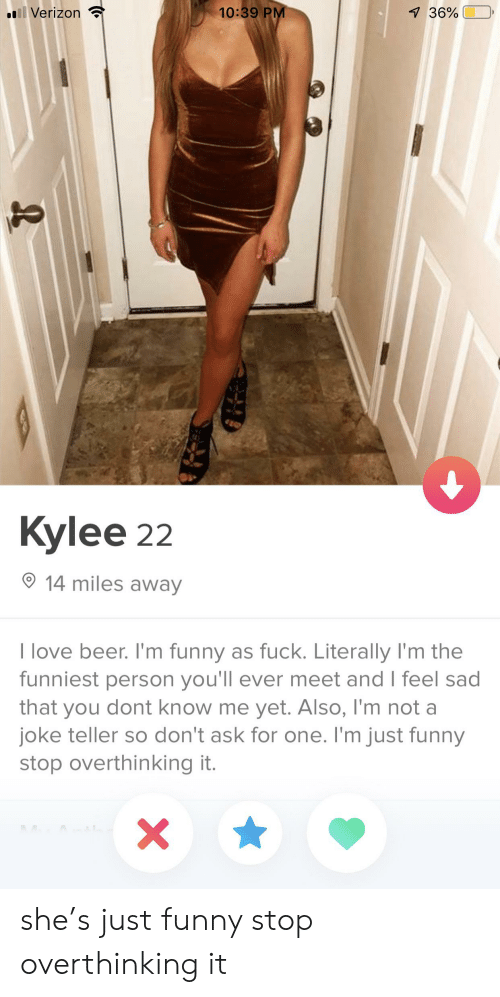 Kylee: 10:39 PM  llVerizon  7 36%  Kylee 22  14 miles away  I love beer. I'm funny as fuck. Literally I'm the  funniest person you'll ever meet and I feel sad  that you dont know me yet. Also, l'm not a  joke teller so don't ask for one. I'm just funny  stop overthinking it.  X she's just funny stop overthinking it