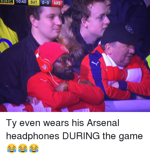 evening wear: 10:40 0-0 ARS  SUT Ty even wears his Arsenal headphones DURING the game 😂😂😂