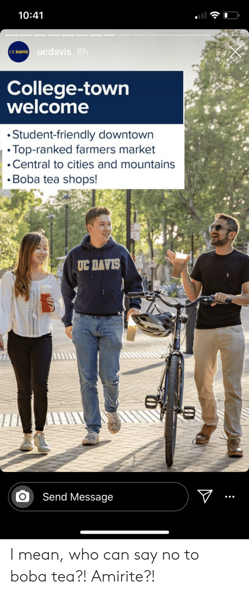 College, Mean, and Amirite: 10:41  ucdavis 6h  UCDAVIS  College-town  welcome  Student-friendly downtown  Top-ranked farmers market  Central to cities and mountains  Boba tea shops!  TC DAVIS  Send Message I mean, who can say no to boba tea?! Amirite?!