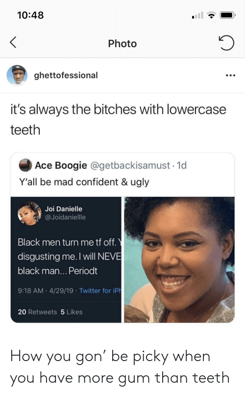Twitter, Ugly, and Black: 10:48  Photo  ghettofessional  it's always the bitches with lowercase  teeth  Ace Boogie @getbackisamust 1d  Y'all be mad confident & ugly  Joi Danielle  @Joidaniellle  Black men turn me tf off.  disgusting me. I will NEVE  black man... Periodt  9:18 AM 4/29/19 Twitter for iPh  20 Retweets 5 Likes How you gon' be picky when you have more gum than teeth