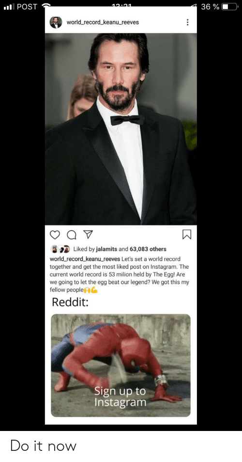 Instagram, Reddit, and Record: 10.91  36 %  I POST  world record keanu_reeves  Liked by jalamits and 63,083 others  world record keanu_reeves Let's set a world record  together and get the most liked post on Instagram. The  current world record is 53 milion held by The Egg! Are  ing to let the egg beat our legend? We got this my  fellow people  we  Reddit:  Sign up to  Instagram Do it now