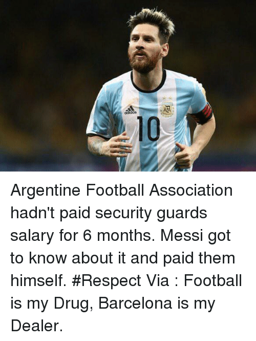 argentine: 10  AM  A Argentine Football Association hadn't paid security guards salary for 6 months.   Messi got to know about it and paid them himself. #Respect  Via : Football is my Drug, Barcelona is my Dealer.