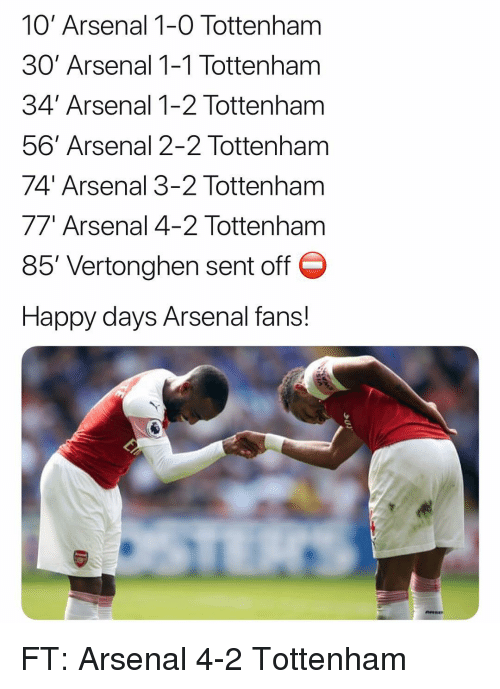 Arsenal Fans: 10' Arsenal 1-0 Tottenham  30' Arsenal 1-1 Tottenham  34' Arsenal 1-2 Tottenham  56' Arsenal 2-2 Tottenham  74' Arsenal 3-2 Tottenham  77' Arsenal 4-2 Tottenham  85, Vertonghen sent off  Happy days Arsenal fans! FT: Arsenal 4-2 Tottenham