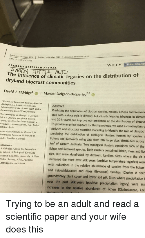 Equation: 10 August 2018 Revised: 16 October 2018 Accepted: 23 October 2018  DOI: 10.1111/gcb.14506  WILEY Global Change  PRIMARY RESEARCH ARTICLE  The influence of climatic legacies on the distribution of  dryland biocrust communities  David J. Eldridge  Manuel Delgado-Baquerizo2.  2,3  Centre for Ecosystem Science, School of  Biological, Earth and Environmental  Sciences, University of New South Wales,  Sydney,New South Wales Australia  Departamento de Biología y Geología,  ísica y Química Inorgánica, Escuela  uperior de Ciencias Experimentales y  ecnología, Universidad Rey Juan Carlos  stoles, Spain  operative Institute for Research in  ironmental Sciences, University of  rado, Boulder, Colorado  Abstract  Predicting the distribution of biocrust species, mosses, lic  ated with surface soils is difficult, but climatic legacies (changes in climate  hens and liverwor  last 20 k years) can improve our prediction of the distribution of biocrus  To provide empirical support for this hypothesis, we used a combination c  analyses and structural equation modelling to identify the role of climatic  predicting the distribution of ecological clusters formed by species  lichens and liverworts using data from 282 large sites distributed across  km2 of eastern Australia. Two ecological clusters contained 87% of the  lichen and liverwort species. Both clusters contained lichen, moss and live  cies, but were dominated by different families. Sites where the air t  increased the most over 20k years (positive temperature legacies) were  with reductions in the relative abundance of species from the lichen  and Teloschistaceae) and moss (Bryaceae) families (Cluster A spec  spondence  J. Eldridge, Centre for Ecosystem  e, School of Biological, Earth and  mental Sciences, University of New  Wales, Sydney, NSW Australia  eldridge@unsw.edu.au  groundstorey plant cover and lower soil pH. Sites where precipitation  over the past 20k years (positive precipitation legacy) were ass  increases in the relative abundance of lichen (Cladoniaceae, Leci Trying to be an adult and read a scientific paper and your wife does this