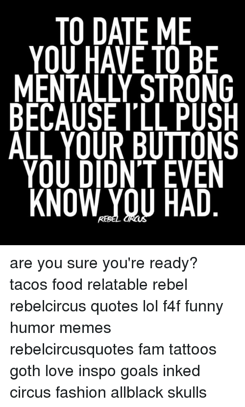 Rebelcircus: 10,DATE ME  YOU HAVE TO BE  MENTALLY STRONG  BECAUSE I'LL PUSH  ALL YOUR BUTTONS  YOU DIDNT EVEN  KNOW,YOU HAD are you sure you're ready? tacos food relatable rebel rebelcircus quotes lol f4f funny humor memes rebelcircusquotes fam tattoos goth love inspo goals inked circus fashion allblack skulls