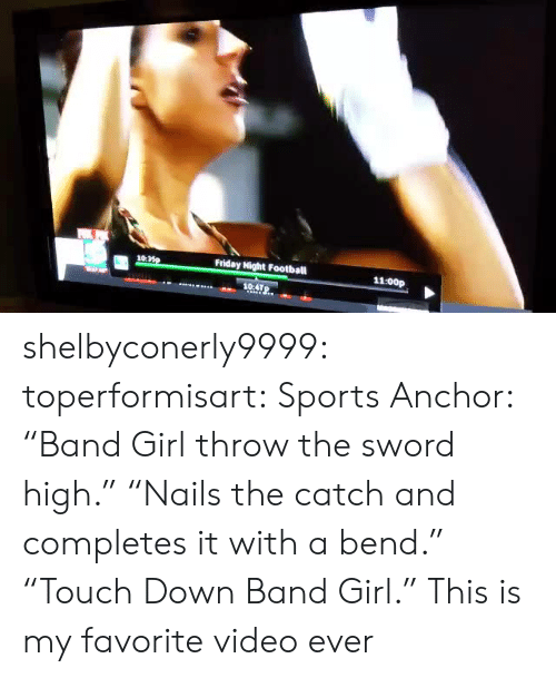 "Football, Friday, and Sports: 10:  Friday Night Football  11:00p  104TP. shelbyconerly9999:  toperformisart:   Sports Anchor: ""Band Girl throw the sword high."" ""Nails the catch and completes it with a bend."" ""Touch Down Band Girl.""   This is my favorite video ever"