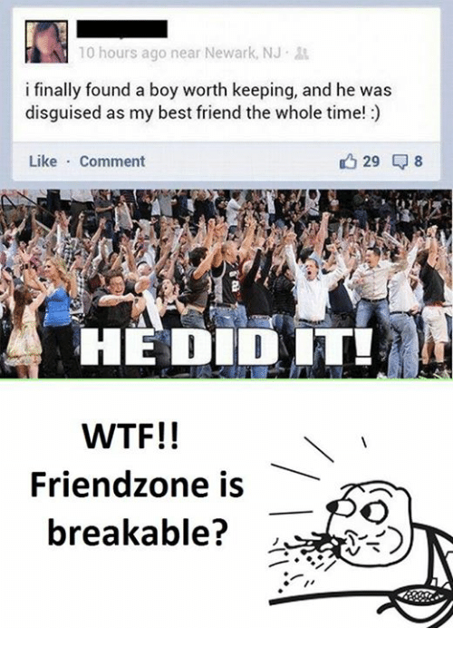 Friend Zoning: 10 hours ago near Newark, NJ  i finally found a boy worth keeping, and he was  disguised as my best friend the whole time!  29 8  Like  Comment  HE DID IT!  WTF!!  Friend zone is  breakable?