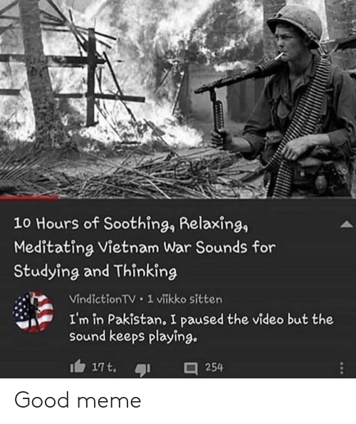 relaxing: 10 Hours of Soothing, Relaxing,  Meditating Vietnam War Sounds for  Studying and Thinking  Vindiction TV 1 vitkko sitten  I'm in Pakistan, I paused the video but the  sound keeps playing.  17t.  254 Good meme