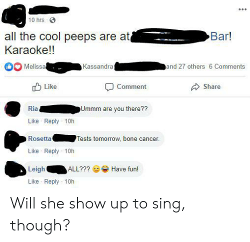 Karaoke Bar: 10 hrs  all the cool peeps are at  Karaoke!!  Bar!  Melissa  Kassandra  and 27 others 6 Comments  Like  Comment  Share  Ria  Ummm are you there??  Like Reply 10h  Rosetta  Tests tomorrow, bone cancer  Like Reply 10h  Leigh  ALL???  Have fun!  Like Reply 10h Will she show up to sing, though?