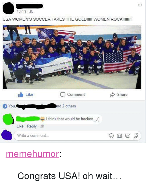 "Hockey, Soccer, and Tumblr: 10 hrs t  USA WOMEN'S SOCCER TAKES THE GOLD!!!!! WOMEN ROCK!!!!  !  Pyeongchand  From Team USA 0O  Like  Comment  Share  ou  nd 2 others  I think that would be hockey  Like Reply 3h  Write a comment. <p><a href=""http://memehumor.net/post/171179500323/congrats-usa-oh-wait"" class=""tumblr_blog"">memehumor</a>:</p>  <blockquote><p>Congrats USA! oh wait…</p></blockquote>"