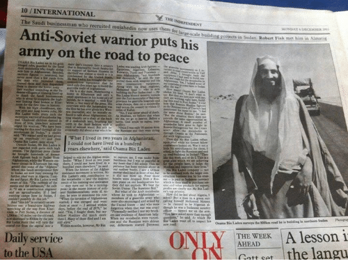 """fisk: 10 INTERNATIONAL  The Saudi businessman who recruited mujahedin now uses them f  Anti-Soviet warrior puts his  army on the road to peace  """"What I lived in two years in Afghanistan,  I could not have lived in a hundred  years elsewhere,"""" said Osama Bin Laden  further is  about  er saw evidence  Daily service  to the USA  Proyects in Sudan. Robert Fisk met him in Amati  THE WEEK  A lesson 1  AHEAD  Catt set  the langu"""