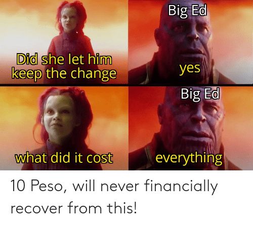 peso: 10 Peso, will never financially recover from this!