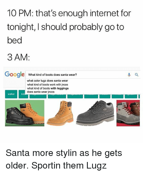 Google, Internet, and Memes: 10 PM: that's enough internet for  tonight, I should probably go to  bed  3 AM:  Google What kind of bools does santa wear?  what color lugz does santa wear  what kind of boots work with jncos  what kind of boots with leggings  does santa wear jncos  walker  kid Santa more stylin as he gets older. Sportin them Lugz