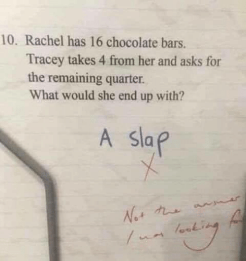 Chocolate, Asks, and Her: 10. Rachel has 16 chocolate bars.  Tracey takes 4 from her and asks for  the remaining quarter.  What would she end up with?  A slap  Not t  ua lork
