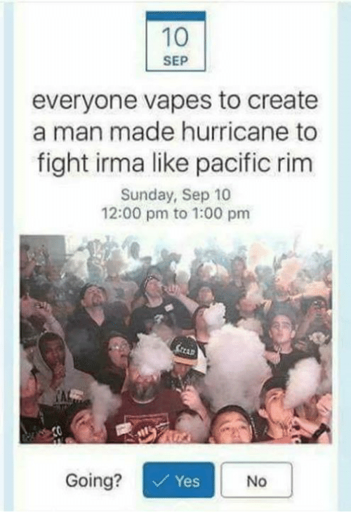 fightings: 10  SEP  everyone vapes to create  a man made hurricane to  fight irma like pacific rim  Sunday, Sep 10  12:00 pm to 1:00 pm  CAL  Going?  Yes  No