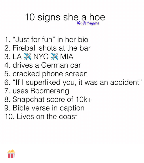 "Hoe, Memes, and Phone: 10 signs she a hoe  1G: @thegainz  1. ""Just for fun"" in her bio  2. Fireball shots at the bar  4. drives a German car  5. cracked phone screen  6. ""If I superliked you, it was an accident  7. uses Boomerang  8. Snapchat score of 10k+  9. Bible verse in caption  10. Lives on the coast 🍿"