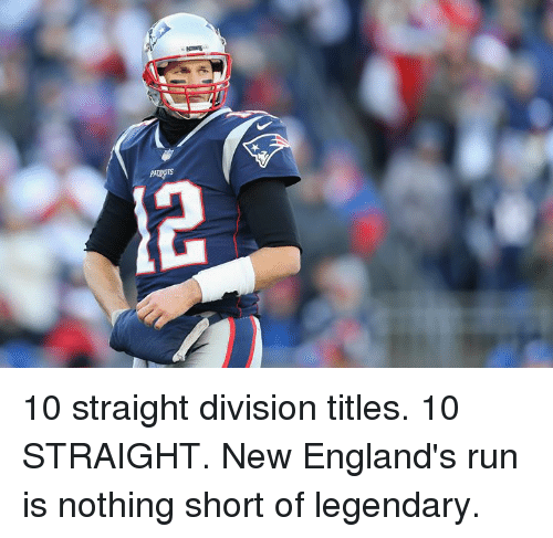 Run, Division, and Legendary: 10 straight division titles.  10 STRAIGHT.  New England's run is nothing short of legendary.
