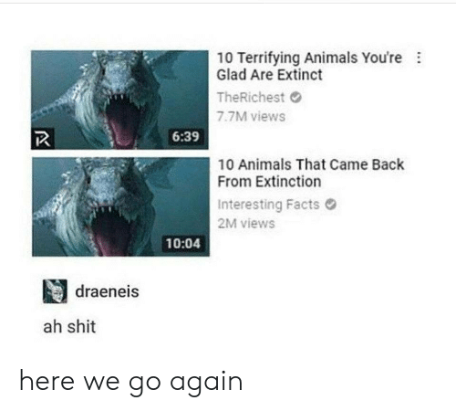 Animals, Facts, and Shit: 10 Terrifying Animals You're  Glad Are Extinct  TheRichest  7.7M views  6:39  10 Animals That Came Back  From Extinction  Interesting Facts  2M views  10:04  目draeneis  ah shit here we go again