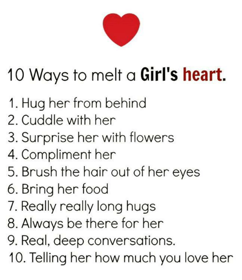 Food, Girls, and Love: 10 Ways to melt a Girl's heart.  1. Hug her from behind  2. Cuddle with her  3. Surprise her with flowers  4. Compliment her  5. Brush the hair out of her eyes  6. Bring her food  7. Really really long hugs  8. Always be there for her  9. Real, deep conversations.  10. Telling her how much you love her