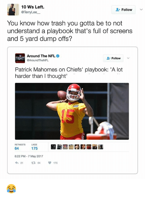 "Memes, Nfl, and Trash: 10 Ws Left.  Follow  @Terry Lee  You know how trash you  gotta be to not  understand a playbook that's full of screens  and 5 yard dump offs?  Around The NFL  Follow  @AroundTheN  Patrick Mahomes on Chiefs' playbook: ""A lot  harder than thought'  RETWEETS  LIKES  64  175  6:22 PM 7 May 2017  21  64  175 😂"