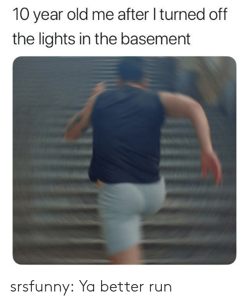 Run, Tumblr, and Blog: 10 year old me after I turned off  the lights in the basement srsfunny:  Ya better run
