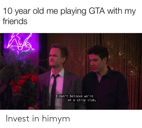 himym: 10 year old me playing GTA with my  friends  I can't believe we're  at a strip club, Invest in himym