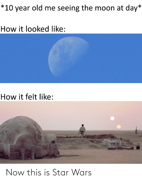 seeing: *10 year old me seeing the moon at day*  How it looked like:  How it felt like: Now this is Star Wars
