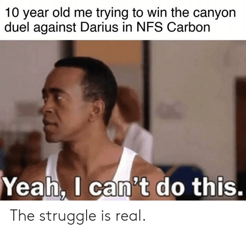 Cars, Struggle, and The Struggle Is Real: 10 year old me trying to win the canyon  duel against Darius in NFS Carbon  Yeah.  I can't do this. The struggle is real.