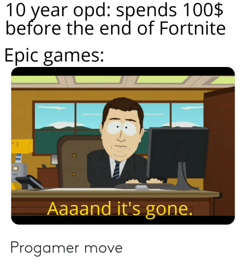 Aaaand Its Gone: 10 year opd: spends 100$  before the end of Fortnite  Epic games:  Aaaand it's gone. Progamer move