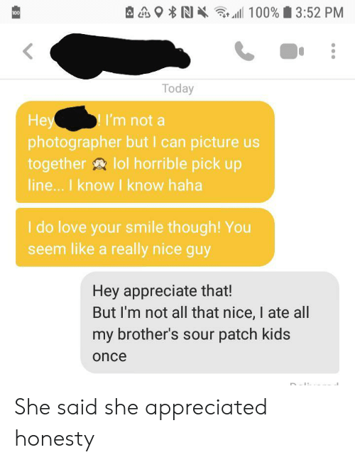 Appreciate: 100% 3:52 PM  100  Today  Hey  photographer but I can picture us  together lol horrible pick up  line... I know I know haha  I'm not a  I do love your smile though! You  seem like a really nice guy  Hey appreciate that!  But I'm not all that nice, I ate all  my brother's sour patch kids  once She said she appreciated honesty