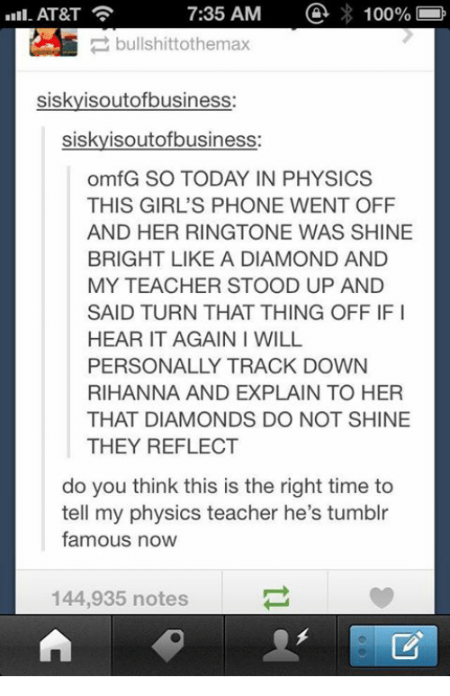 shine bright: 100%  7:35 AM  AT&T  bullshittothemax  siskyisoutofbusiness  siskyisoutofbusiness:  omfG SO TODAY IN PHYSICS  THIS GIRL'S PHONE WENT OFF  AND HER RINGTONE WAS SHINE  BRIGHT LIKE A DIAMOND AND  MY TEACHER STOOD UP AND  SAID TURN THAT THING OFF IFI  HEAR IT AGAIN I WILL  PERSONALLY TRACK DOWN  RIHANNA AND EXPLAIN TO HER  THAT DIAMONDS DO NOT SHINE  THEY REFLECT  do you think this is the right time to  tell my physics teacher he's tumblr  famous now  144,935 notes