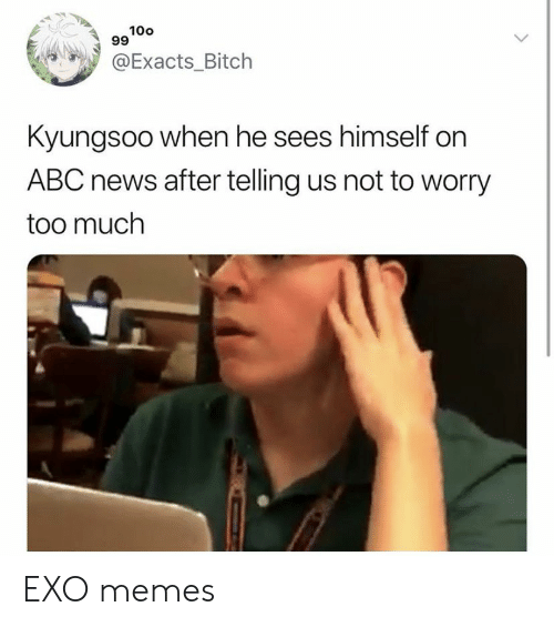 Abc, Bitch, and Memes: 100  99  @Exacts_Bitch  Kyungsoo when he sees himself on  ABC news after telling us not to worry  too much EXO memes