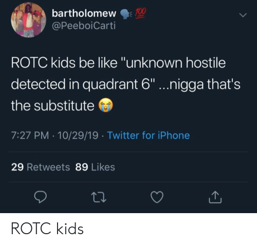"Kids Be Like: 100  bartholomew  @PeeboiCarti  ROTC kids be like ""unknown hostile  detected in quadrant 6""...nigga that's  the substitute  7:27 PM 10/29/19 Twitter for iPhone  29 Retweets 89 Likes ROTC kids"