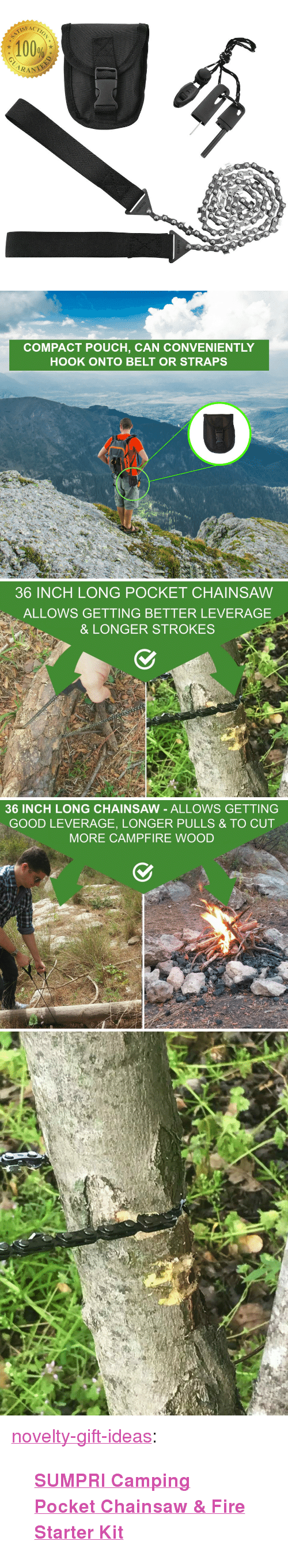 "Leverage: 100%  CARAN   COMPACT POUCH, CAN CONVENIENTLY  HOOK ONTO BELT OR STRAPS   36 INCH LONG POCKET CHAINSAW  ALLOWS GETTING BETTER LEVERAGE  & LONGER STROKES   36 INCH LONG CHAINSAW - ALLOWS GETTING  GOOD LEVERAGE, LONGER PULLS & TO CUT  MORE CAMPFIRE WOOD <p><a href=""https://novelty-gift-ideas.tumblr.com/post/160564446093/sumpri-camping-pocket-chainsaw-fire-starter-kit"" class=""tumblr_blog"">novelty-gift-ideas</a>:</p><blockquote><p><b><a href=""http://pint-sumpricampingkit.gr8.com/"">  SUMPRI Camping Pocket Chainsaw &amp; Fire Starter Kit  </a></b></p></blockquote>"