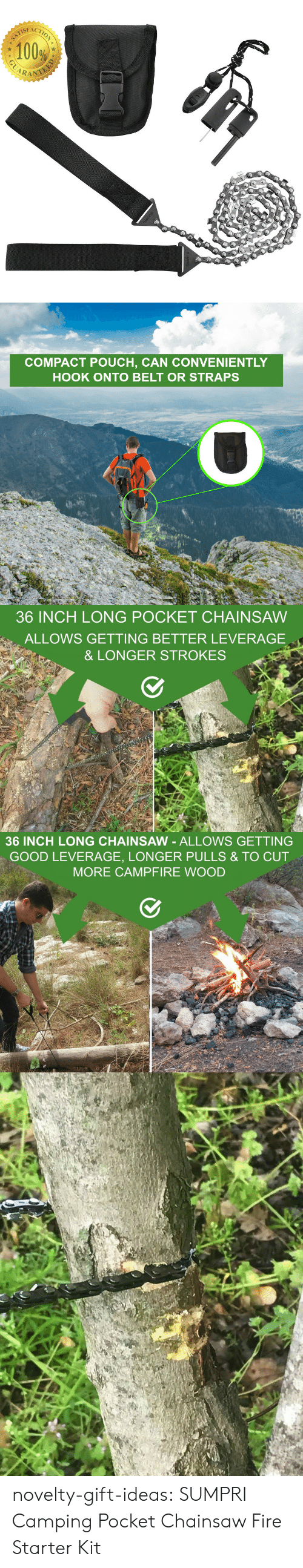 Leverage: 100%  CARAN   COMPACT POUCH, CAN CONVENIENTLY  HOOK ONTO BELT OR STRAPS   36 INCH LONG POCKET CHAINSAW  ALLOWS GETTING BETTER LEVERAGE  & LONGER STROKES   36 INCH LONG CHAINSAW - ALLOWS GETTING  GOOD LEVERAGE, LONGER PULLS & TO CUT  MORE CAMPFIRE WOOD novelty-gift-ideas:  SUMPRI Camping Pocket Chainsaw  Fire Starter Kit