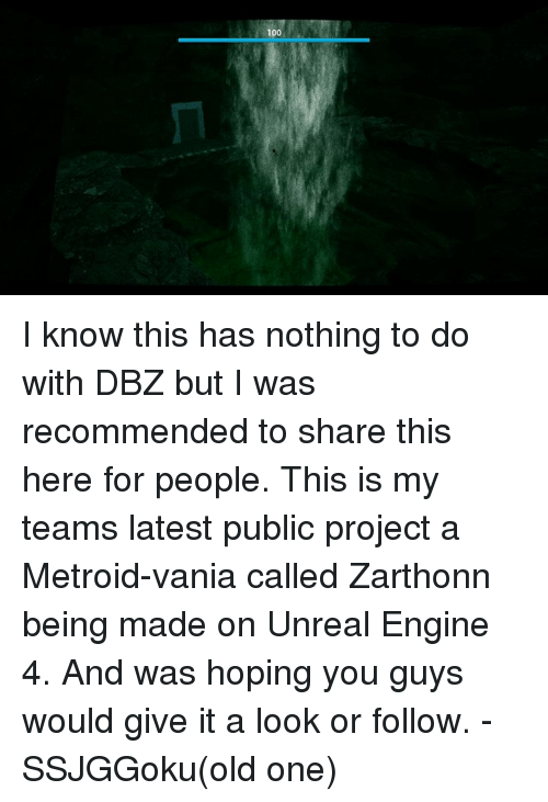Unrealism: 100 I know this has nothing to do with DBZ but I was recommended to share this here for people.  This is my teams latest public project a Metroid-vania called Zarthonn being made on Unreal Engine 4. And was hoping you guys would give it a look or follow. -SSJGGoku(old one)