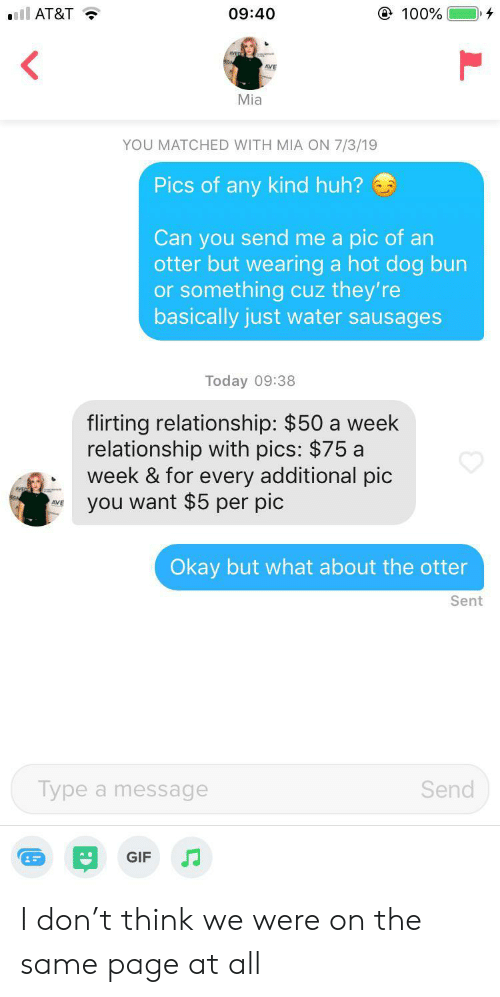 otter: @ 100%  ll AT&T  09:40  Mia  YOU MATCHED WITH MIA ON 7/3/19  Pics of any kind huh?  Can you send me a pic of an  otter but wearing a hot dog bun  or something cuz they're  basically just water sausages  Today 09:38  flirting relationship: $50 a week  relationship with pics: $75 a  week & for every additional pic  you want $5 per pic  Okay but what about the otter  Sent  Send  Type a message  GIF I don't think we were on the same page at all