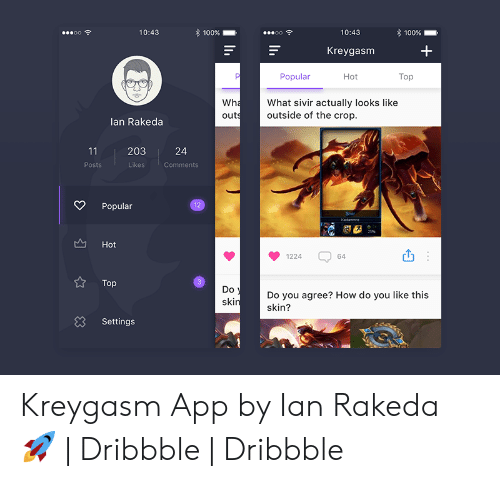 Dribbble: 100%  oo  10:43  10:43  100%  Kreygasm  Popular  Hot  Тop  Wha  What sivir actually looks like  outside of the crop  outs  lan Rakeda  11  203  24  Posts  Likes  Comments  12  Popular  Sivir  Kedammre  25%  Hot  1224  64  3  Тop  Do  Do you agree? How do you like this  skin  skin?  83  Settings  3 Kreygasm App by Ian Rakeda 🚀 | Dribbble | Dribbble